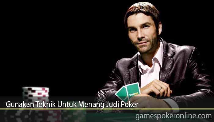 Gunakan Teknik Untuk Menang Judi Poker